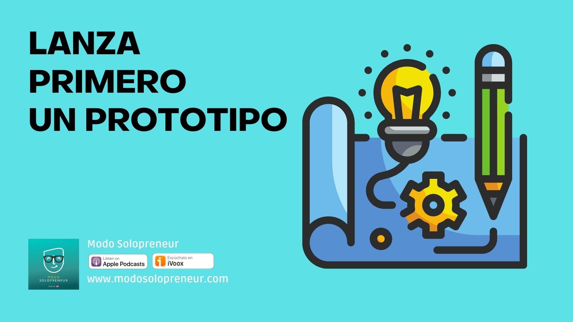 Lanza primero un prototipo de tu producto o servicio