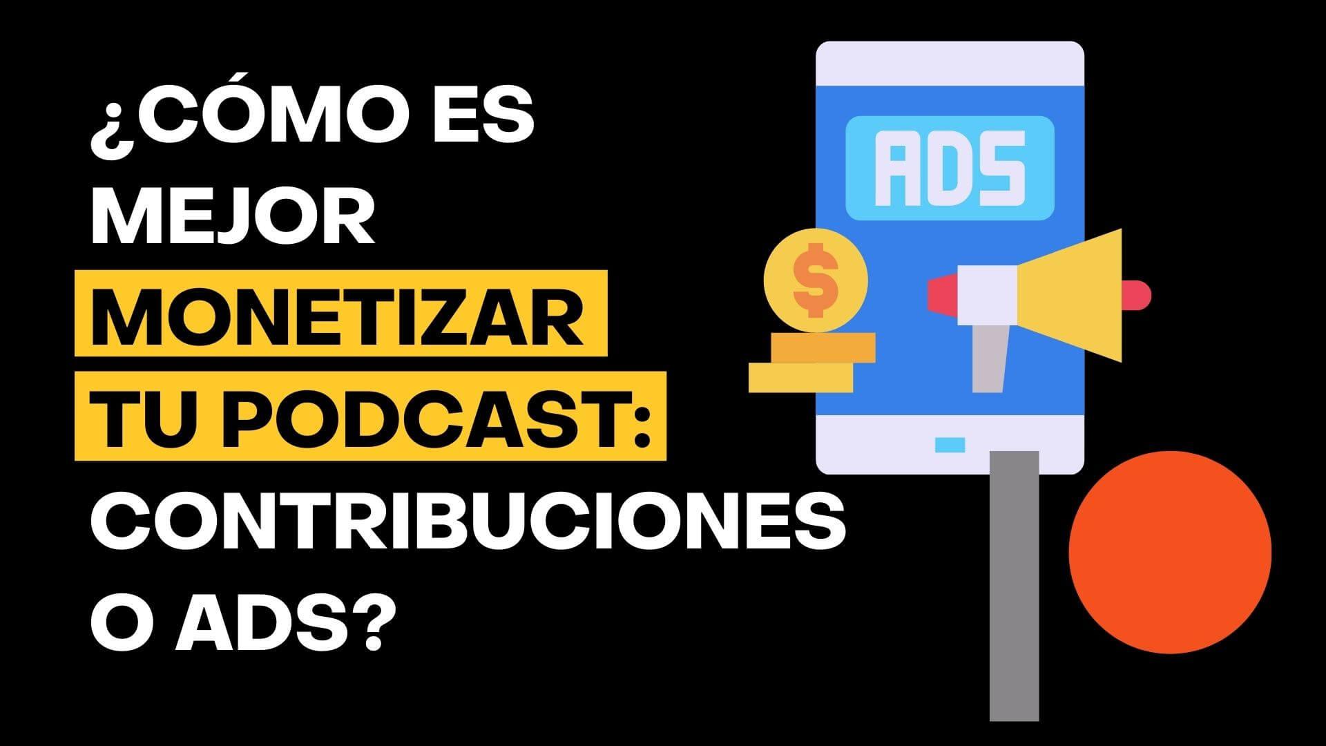 Qué es mejor, ¿monetizar mi podcast con contribuciones o con anunciantes?