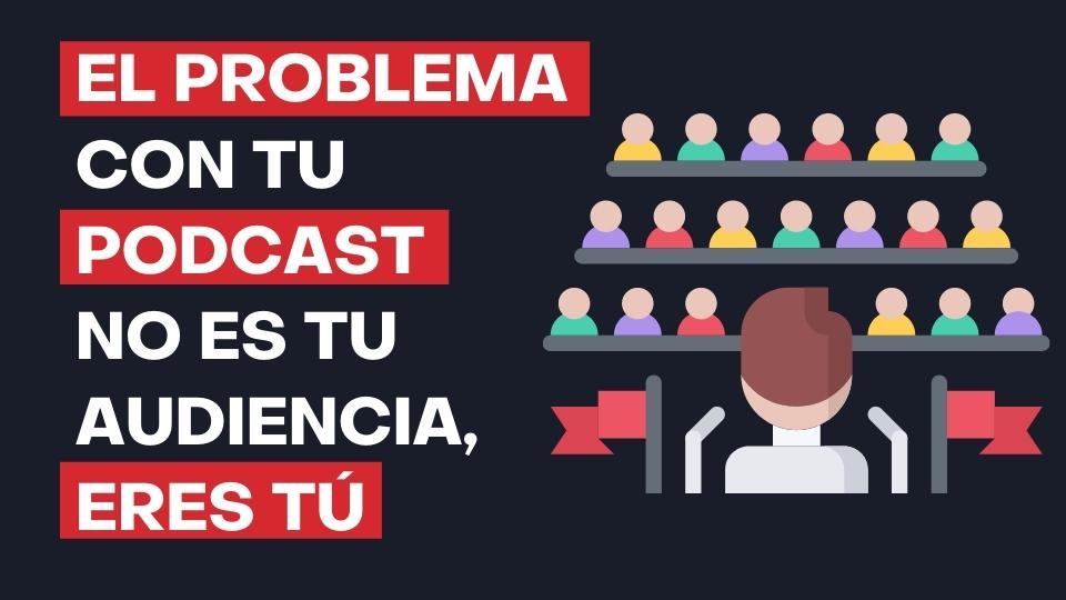 126. El Problema con tu Podcast Eres Tú