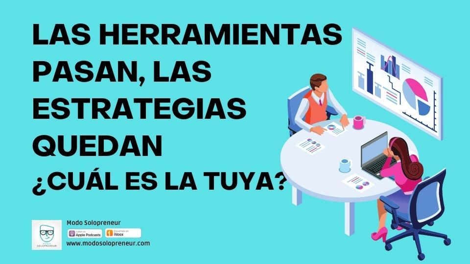 140. Las Herramientas Pasan Pero Las Estrategias Quedan ¿Cuál es la Tuya?