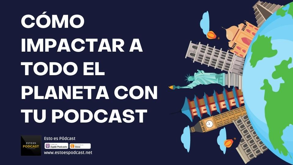 137. No te quedes local, impacta al mundo con tu podcast
