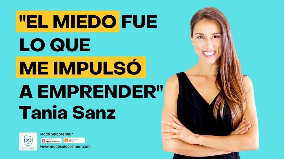 134. «El Miedo fue lo que me Impulsó a Emprender» Entrevista a Tania Sanz