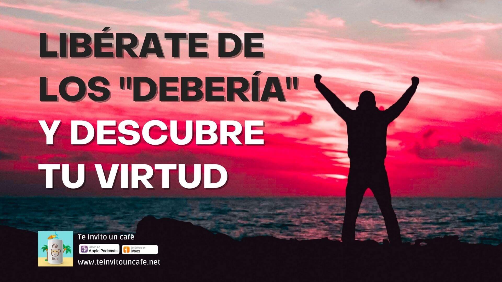 """1308. Libérate de los """"Debería"""" y descubre tu Virtud"""
