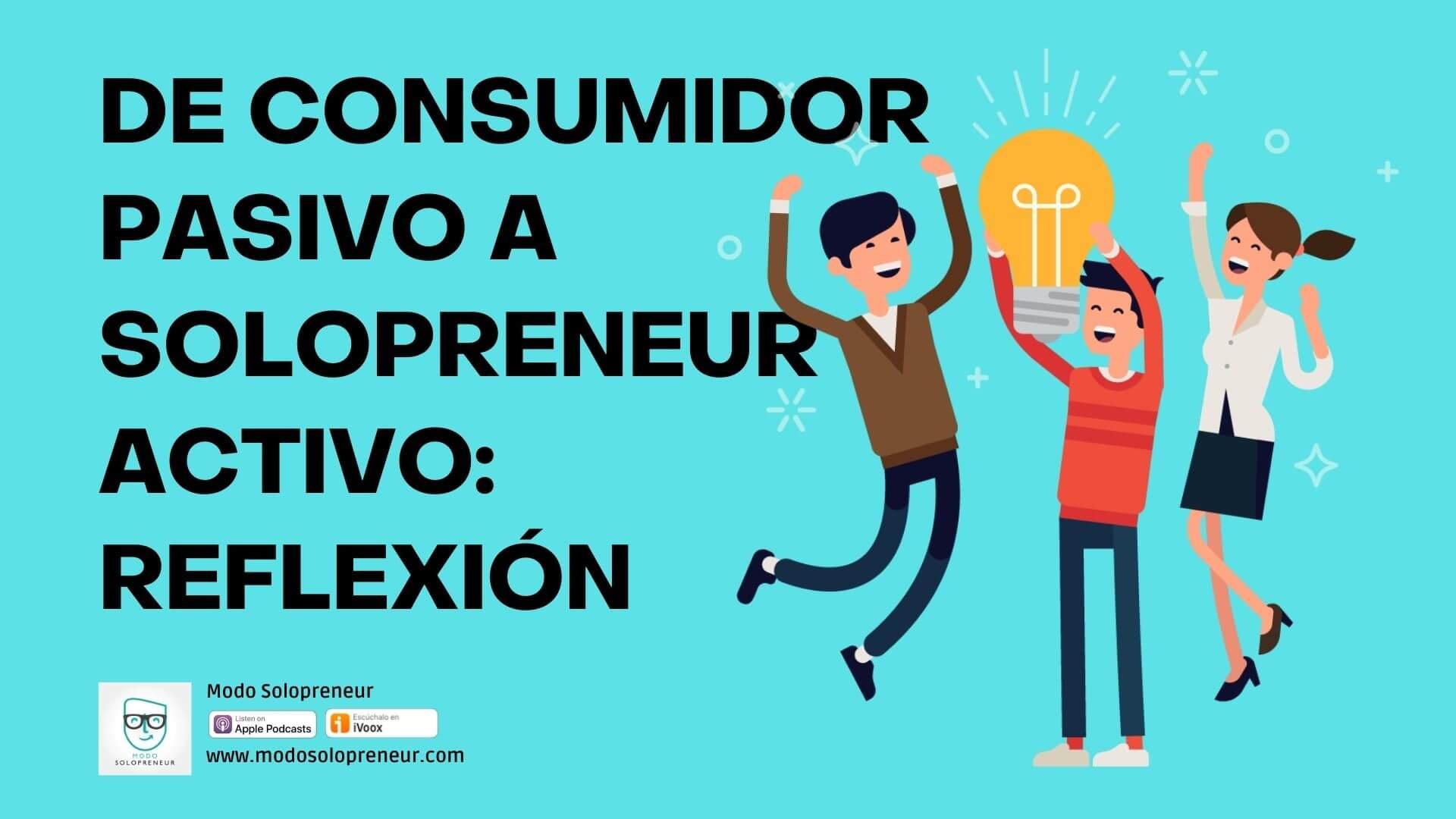 152. De Consumidor Pasivo a Solopreneur Activo